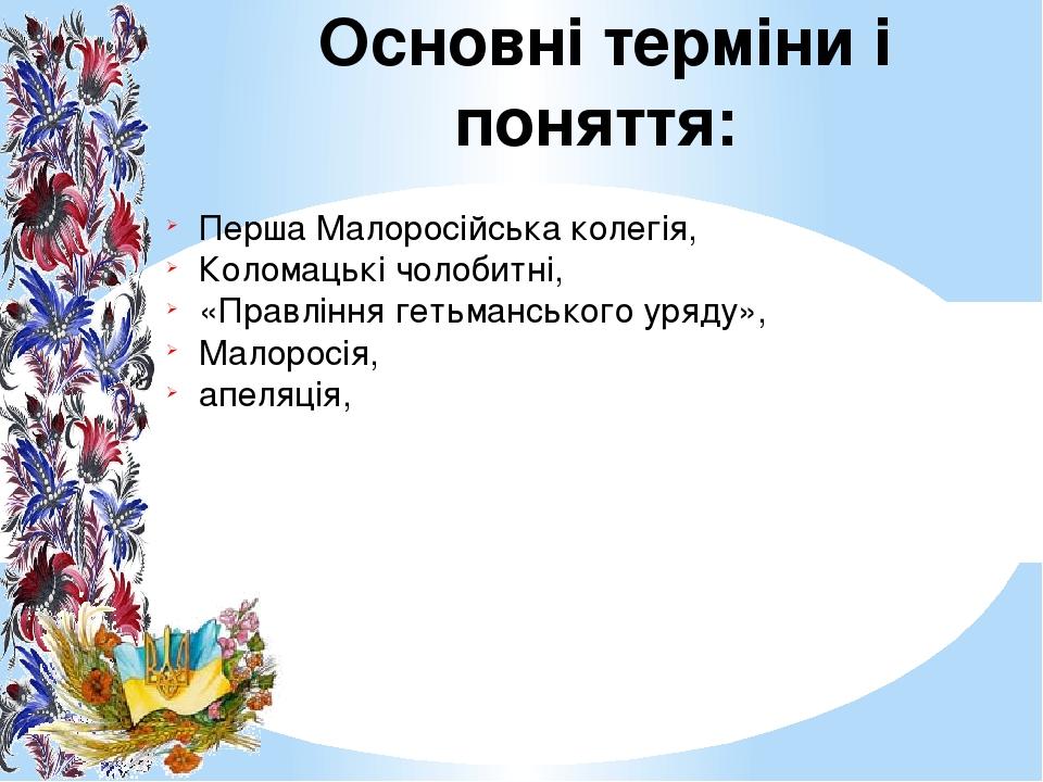 Основні терміни і поняття: Перша Малоросійська колегія, Коломацькі чолобитні, «Правління гетьманського уряду», Малоросія, апеляція,