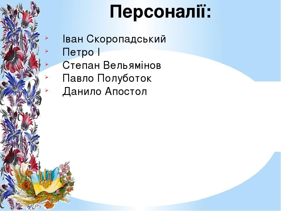 Персоналії: Іван Скоропадський Петро І Степан Вельямінов Павло Полуботок Данило Апостол