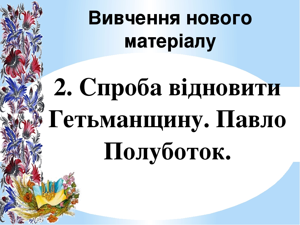 Вивчення нового матеріалу 2. Спроба відновити Гетьманщину. Павло Полуботок.