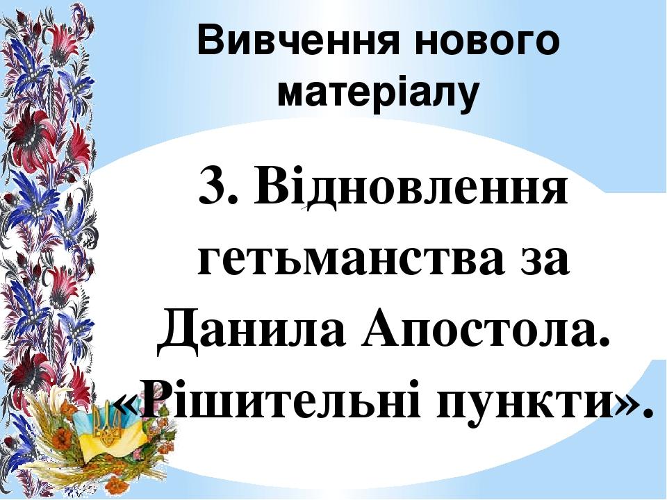 Вивчення нового матеріалу 3. Відновлення гетьманства за Данила Апостола. «Рішительні пункти».