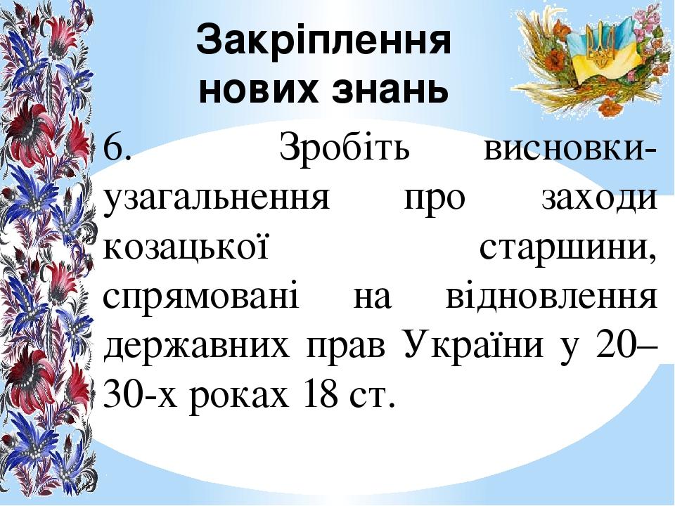 Закріплення нових знань 6. Зробіть висновки-узагальнення про заходи козацької старшини, спрямовані на відновлення державних прав України у 20–30-х ...