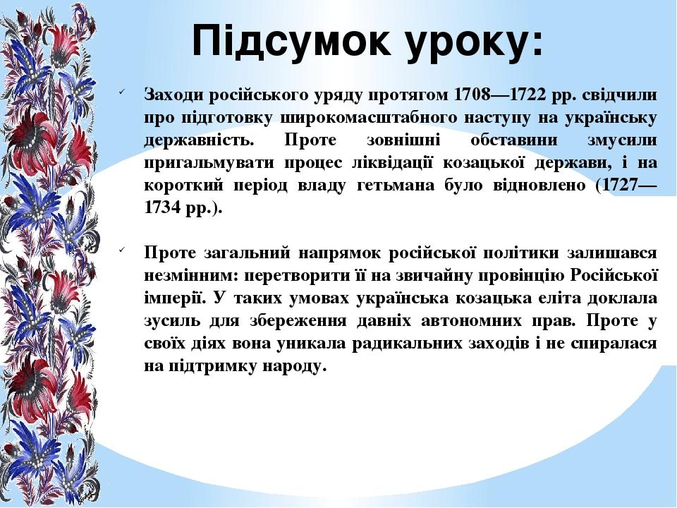 Підсумок уроку: Заходи російського уряду протягом 1708—1722 рр. свідчили про підготовку широкомасштабного наступу на українську державність. Проте ...