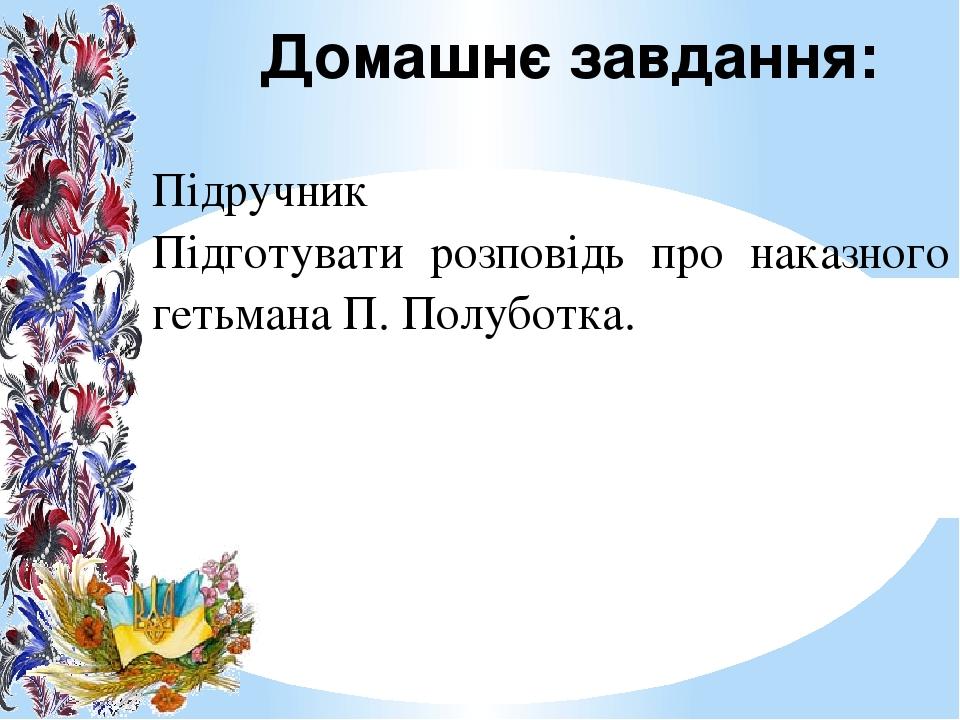 Домашнє завдання: Підручник Підготувати розповідь про наказного гетьмана П. Полуботка.