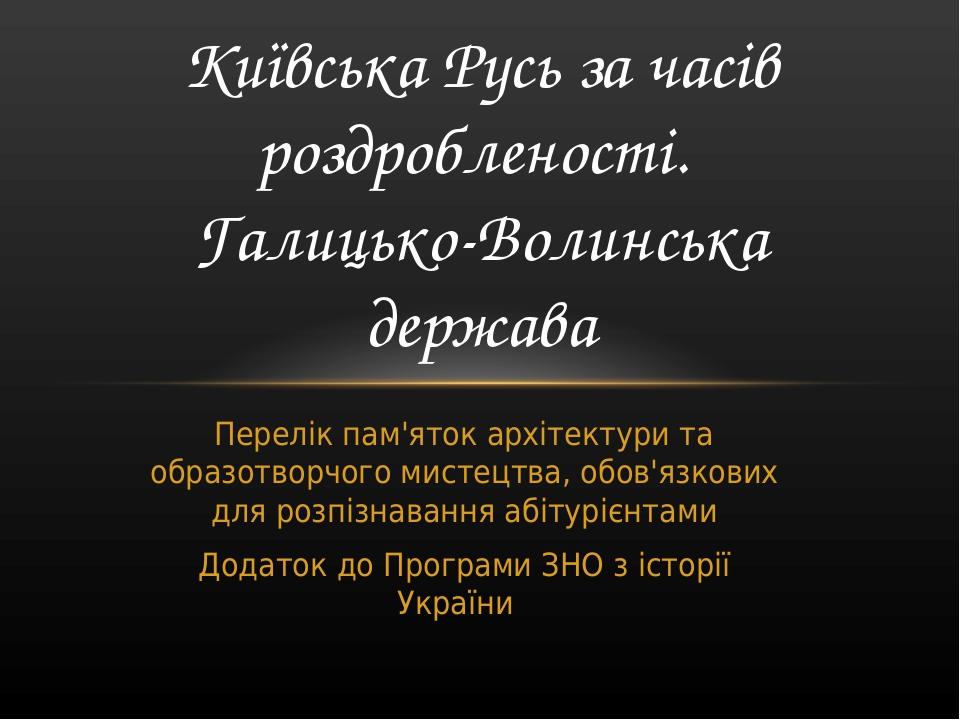 Перелік пам'яток архітектури та образотворчого мистецтва, обов'язкових для розпізнавання абітурієнтами Додаток до Програми ЗНО з історії України Ки...