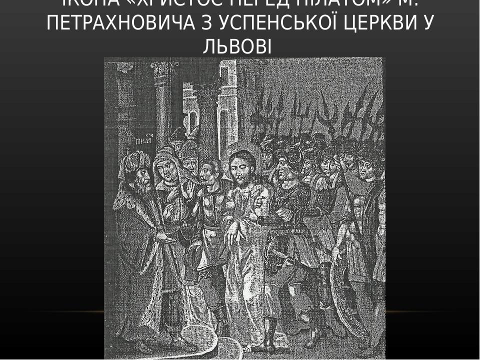 ІКОНА «ХРИСТОС ПЕРЕД ПІЛАТОМ» М. ПЕТРАХНОВИЧА З УСПЕНСЬКОЇ ЦЕРКВИ У ЛЬВОВІ