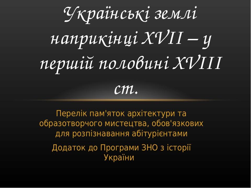 Українські землі наприкінці ХVІІ – у першій половині ХVІІІ ст. Перелік пам'яток архітектури та образотворчого мистецтва, обов'язкових для розпізнав...