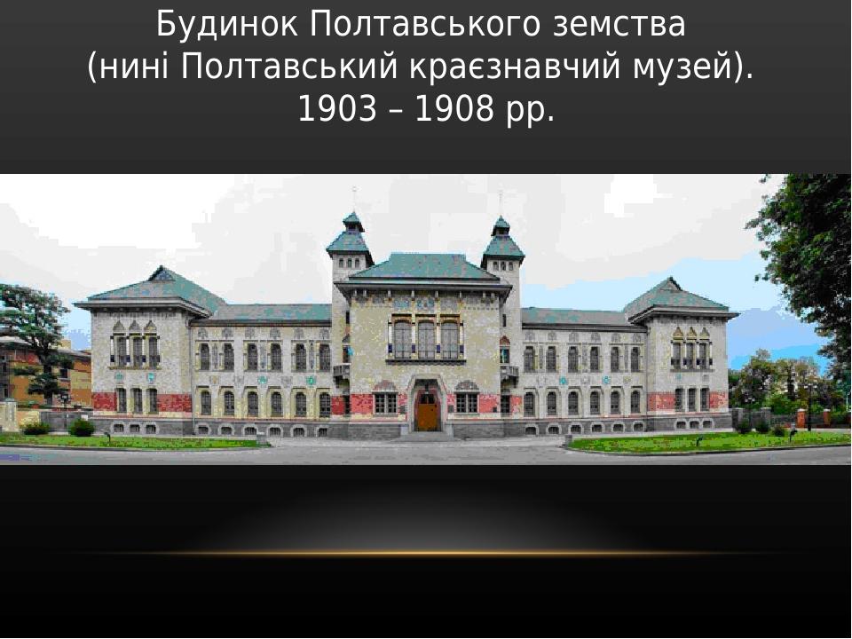 Будинок Полтавського земства (нині Полтавський краєзнавчий музей). 1903 – 1908 рр.