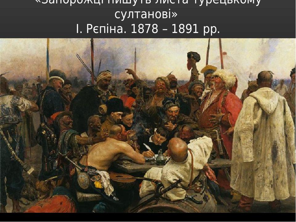 «Запорожці пишуть листа турецькому султанові» І. Рєпіна. 1878 – 1891 рр.