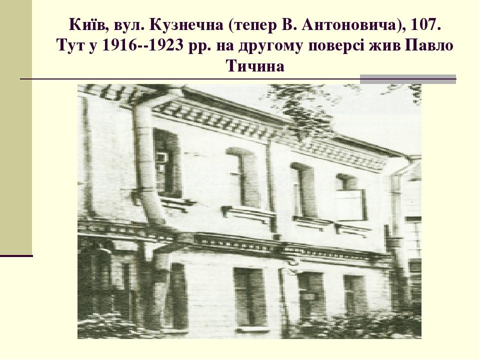 Київ, вул. Кузнечна (тепер В. Антоновича), 107. Тут у 1916--1923 рр. на другому поверсі жив Павло Тичина