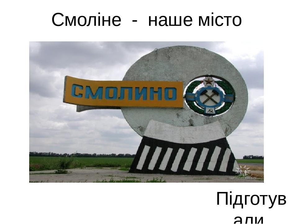 Смоліне - наше місто Підготували учениці 11-А класу:Балан Анастасія і Степанчикова Єлизавета