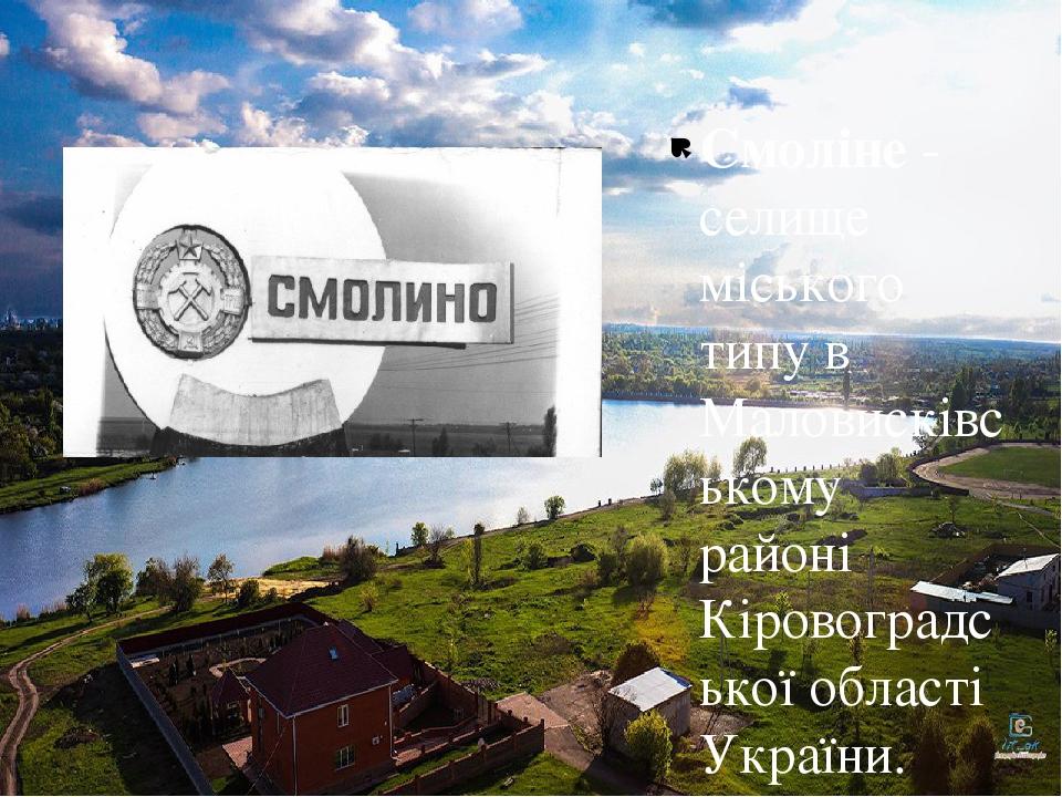Смоліне - селище міського типу в Маловисківському районі Кіровоградської області України. {