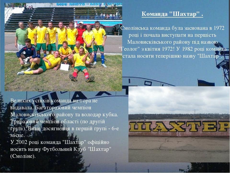 """Команда """"Шахтар"""" . Смолінська команда була заснована в 1972 році і почала виступати на першість Маловисківського району під назвою """"Геолог"""" з квітн..."""