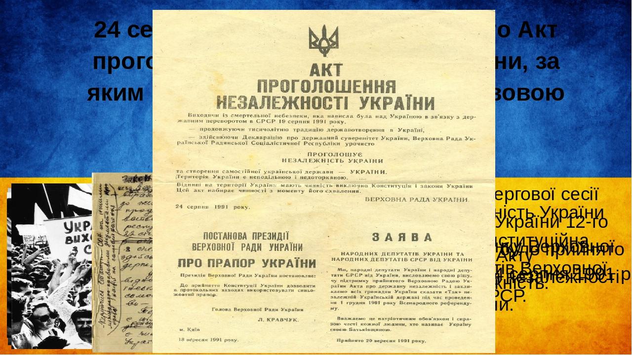 24 серпня 1991 року було прийнято Акт проголошення незалежності України, за яким вона стала незалежною, правовою державою. Акт про незалежність Укр...
