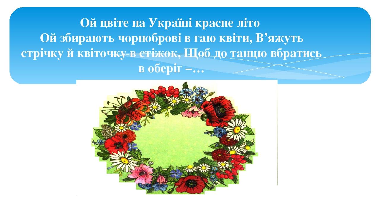 Ой цвіте на Україні красне літо Ой збирають чорноброві в гаю квіти, В'яжуть стрічку й квіточку в стіжок, Щоб до танцю вбратись в оберіг –…