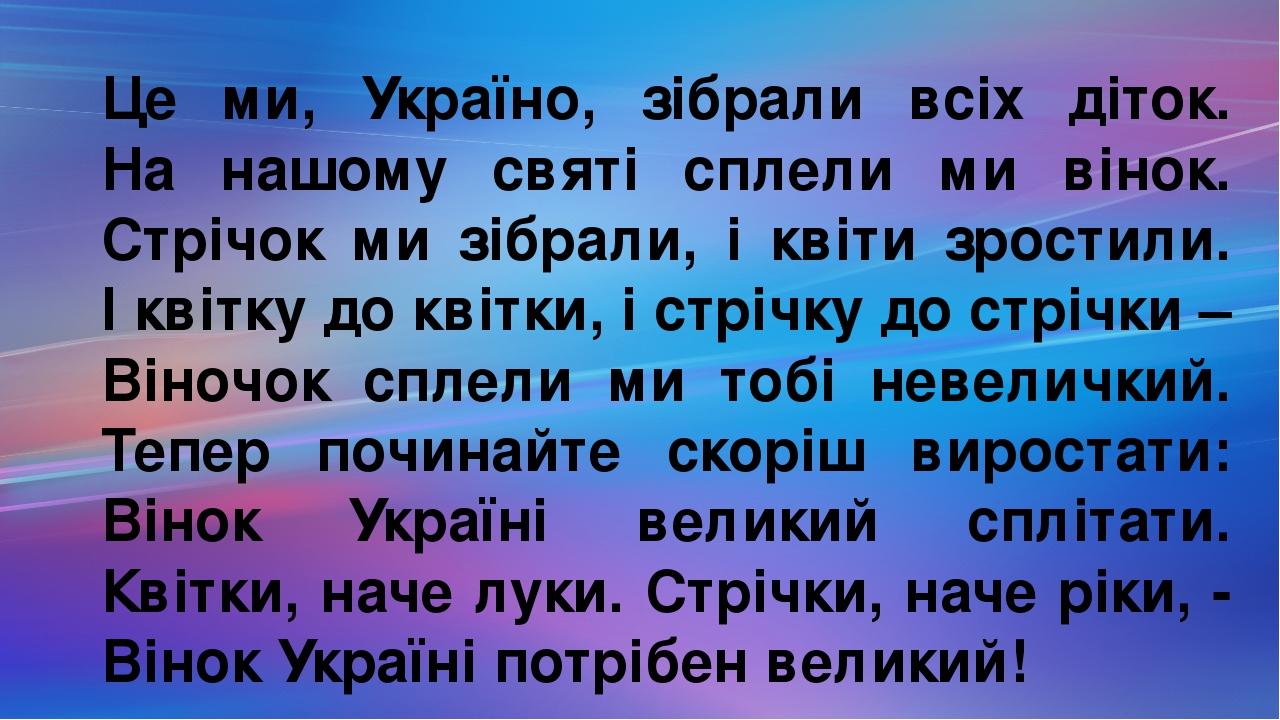 Це ми, Україно, зібрали всіх діток. На нашому святі сплели ми вінок. Стрічок ми зібрали, і квіти зростили. І квітку до квітки, і стрічку до стрічки...