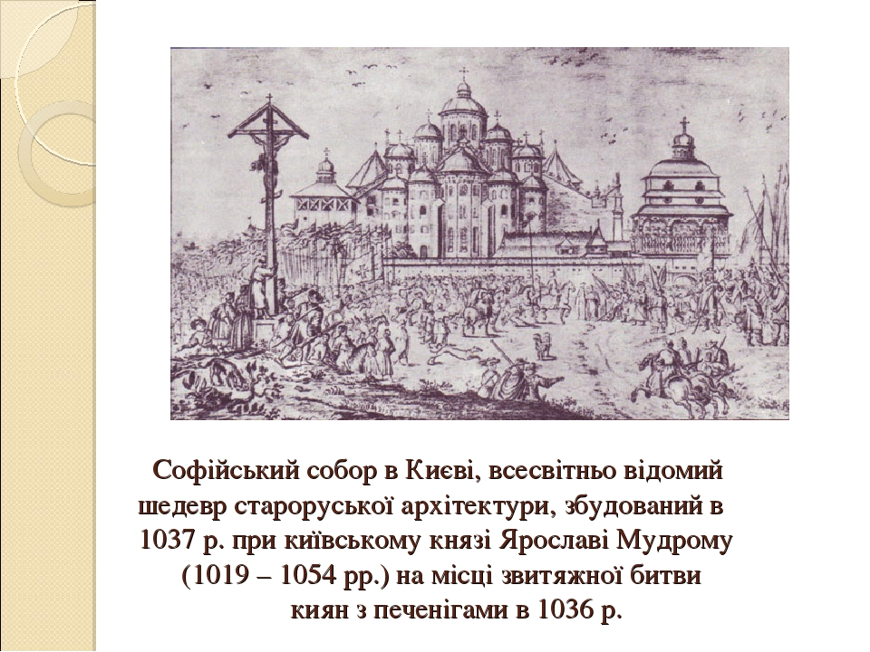 Софійський собор в Києві, всесвітньо відомий шедевр староруської архітектури, збудований в 1037 р. при київському князі Ярославі Мудрому (1019 – 10...