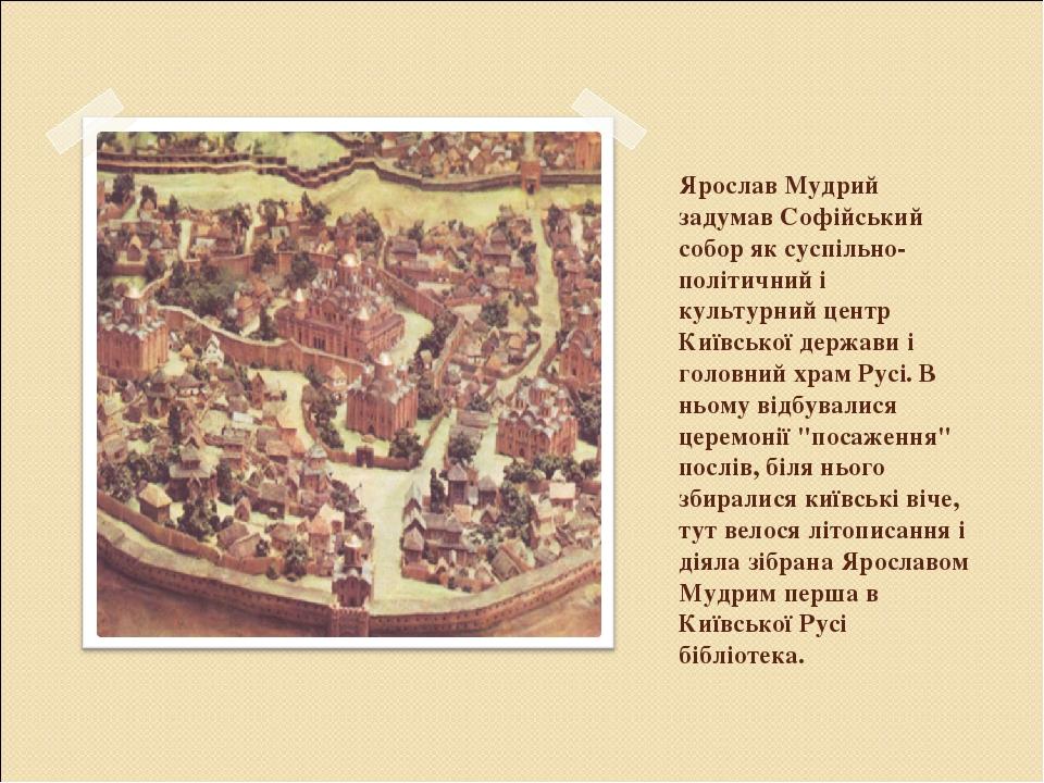 Ярослав Мудрий задумав Софійський собор як суспільно-політичний і культурний центр Київської держави і головний храм Русі. В ньому відбувалися цере...