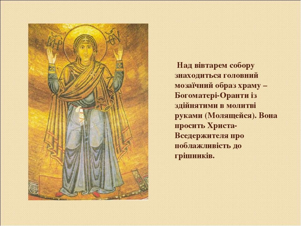 Над вівтарем собору знаходиться головний мозаїчний образ храму – Богоматері-Оранти із здійнятими в молитві руками (Молящейся). Вона просить Христа-...