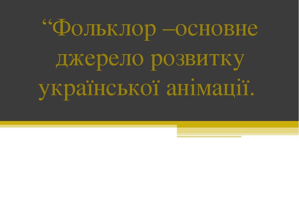 """""""Фольклор –основне джерело розвитку української анімації."""