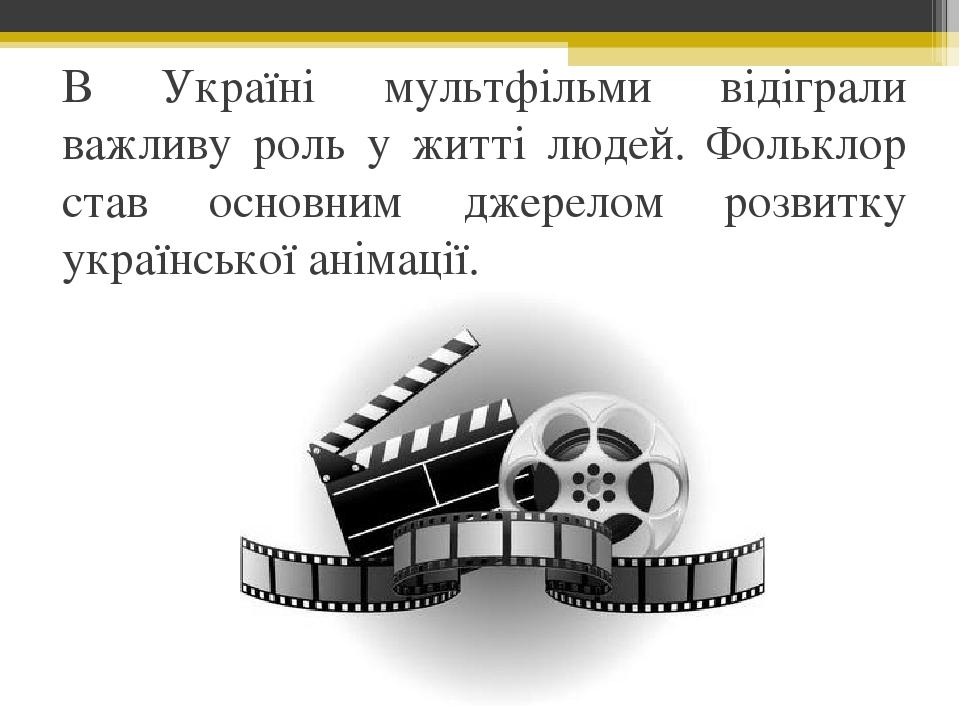 В Україні мультфільми відіграли важливу роль у житті людей. Фольклор став основним джерелом розвитку української анімації.