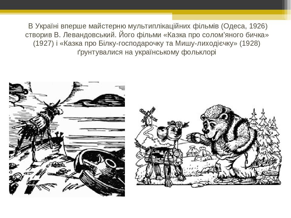 В Україні вперше майстерню мультиплікаційних фільмів (Одеса, 1926) створив В. Левандовський. Його фільми «Казка про солом'яного бичка» (1927) і «Ка...