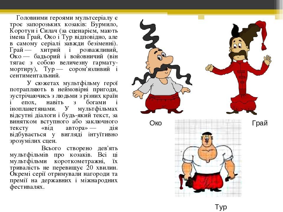 Головними героями мультсеріалу є троє запорозьких козаків: Бурмило, Коротун і Силач (за сценарієм, мають імена Грай, Око і Тур відповідно, але в са...