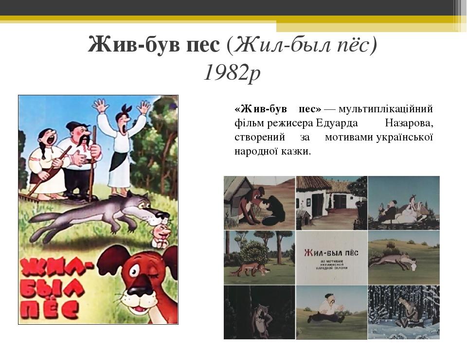 Жив-був пес (Жил-был пёс) 1982р «Жив-був пес»—мультиплікаційний фільмрежисераЕдуарда Назарова, створений за мотивамиукраїнської народної казки.