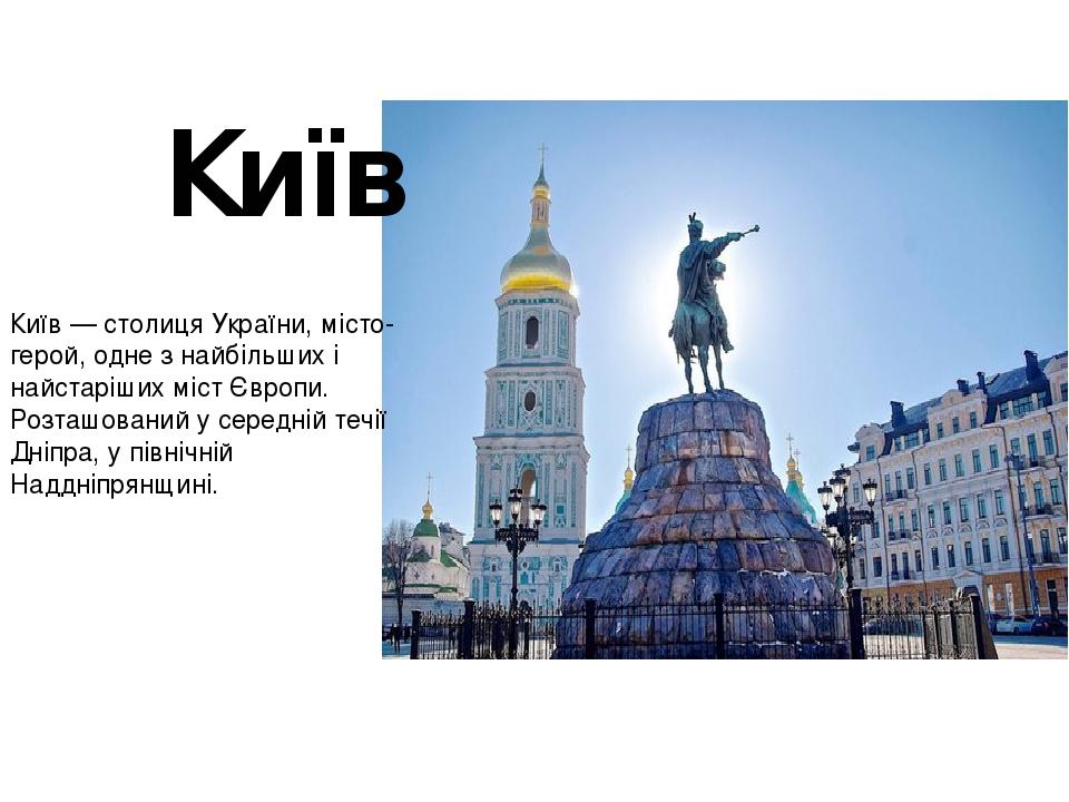 Ки́їв — столиця України, місто-герой, одне з найбільших і найстаріших міст Європи. Розташований у середній течії Дніпра, у північній Наддніпрянщині...
