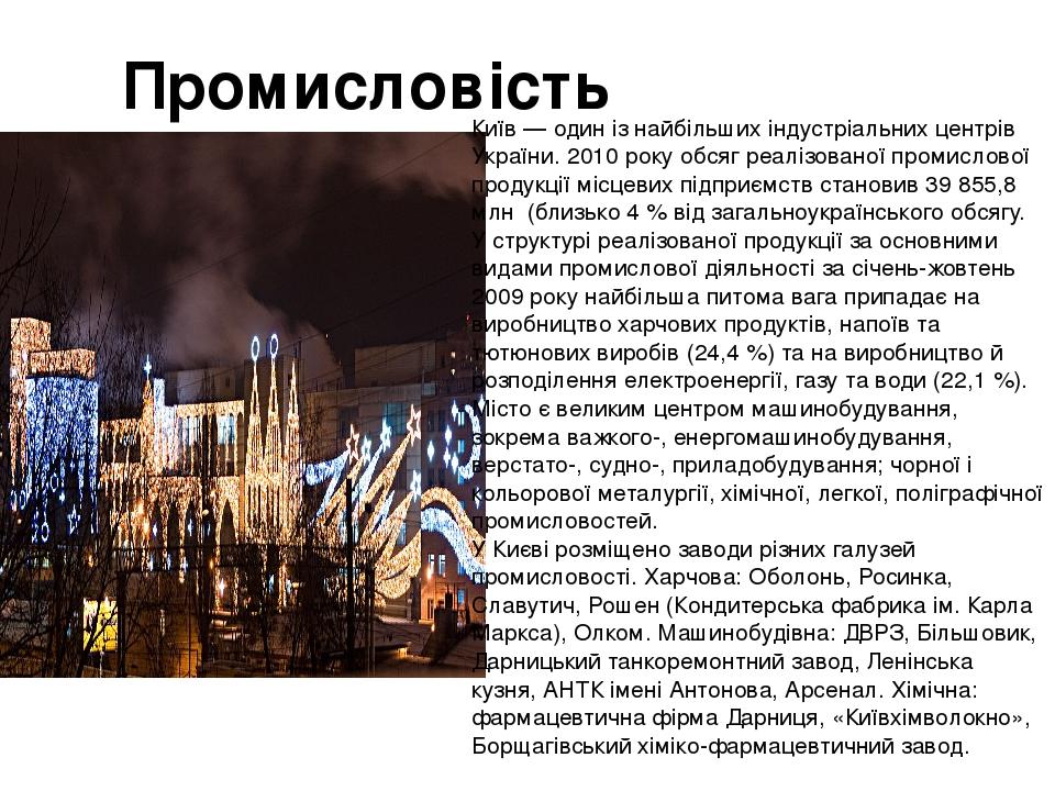 Промисловість Київ — один із найбільших індустріальних центрів України. 2010 року обсяг реалізованої промислової продукції місцевих підприємств ста...