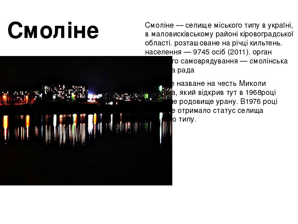 Смо́ліне—селище міського типувукраїні, вмаловисківському районікіровоградської області. розташоване на річцікильтень. населення — 9745 осіб ...
