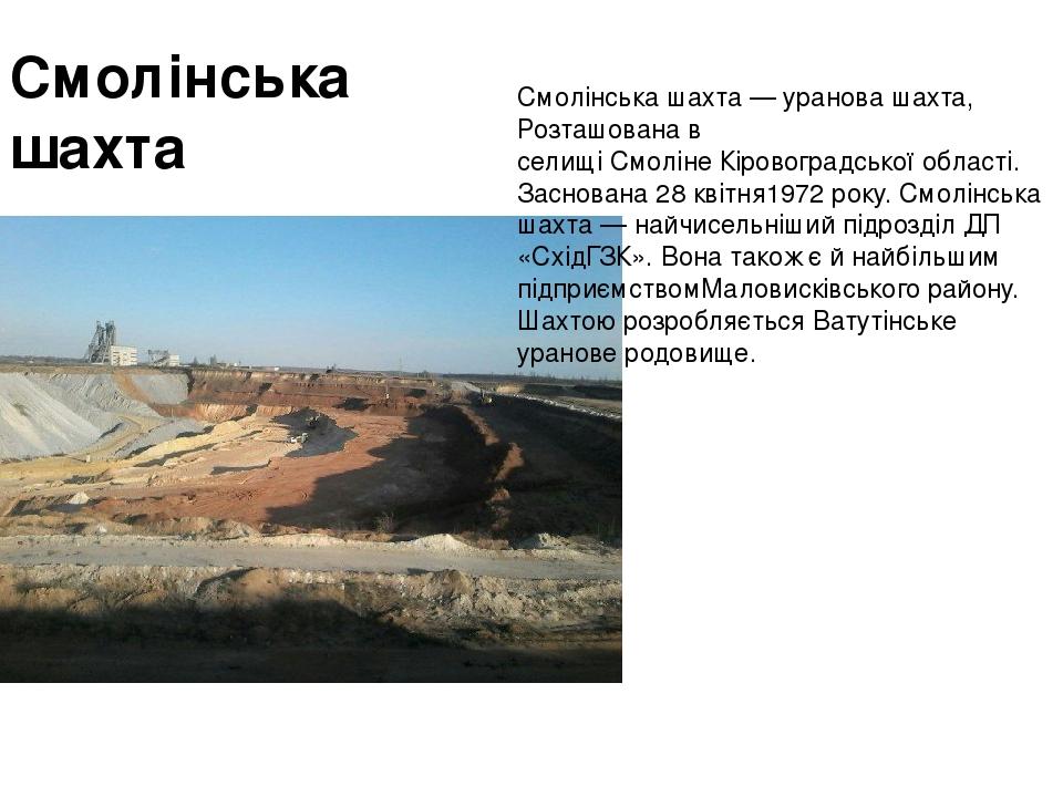Смолінська шахта Смолінська шахта—урановашахта, Розташована в селищіСмолінеКіровоградської області. Заснована28 квітня1972року. Смолінська ш...