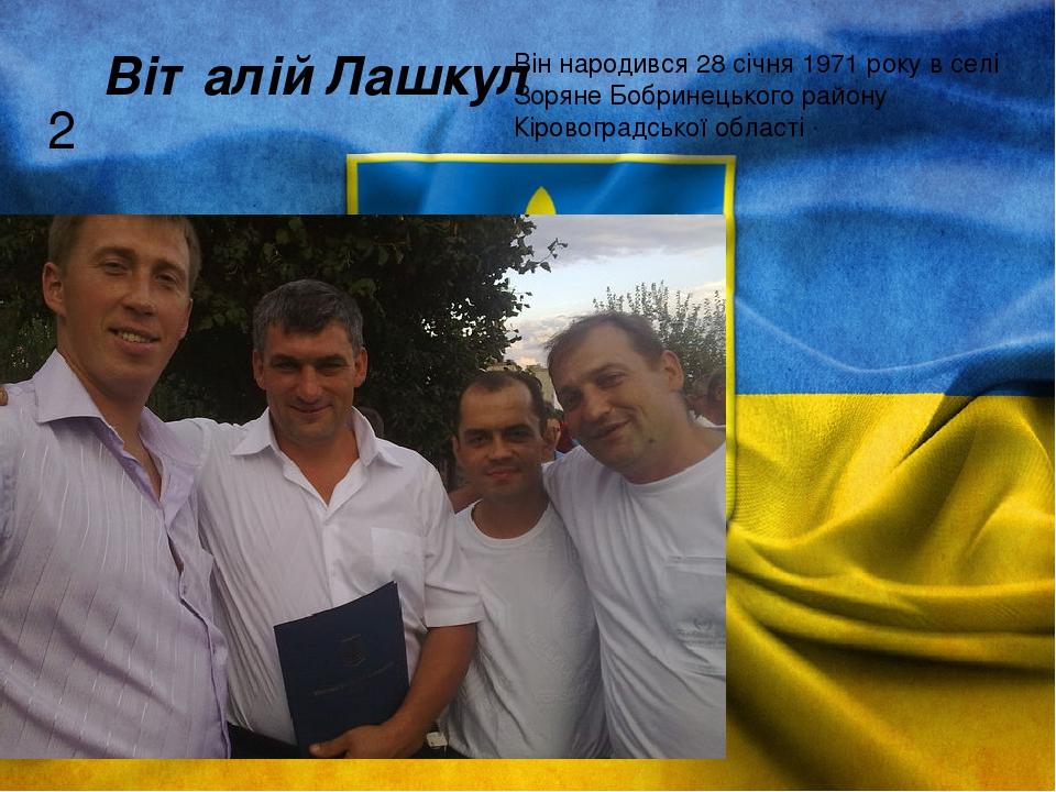 2 Віталій Лашкул Він народився 28 січня 1971 року в селі Зоряне Бобринецького району Кіровоградської області