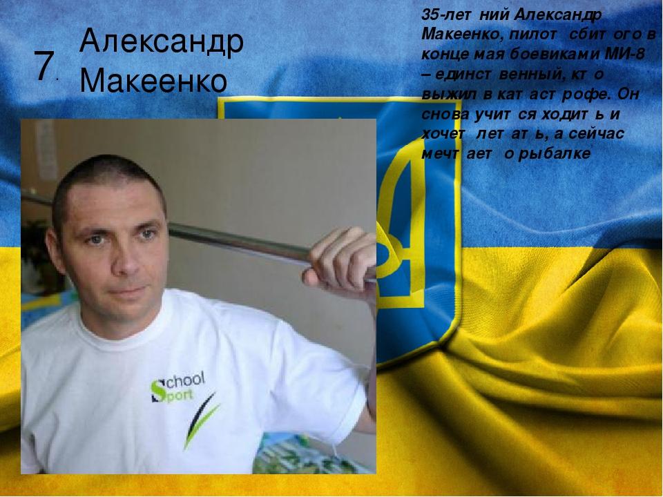 7. Александр Макеенко 35-летний Александр Макеенко, пилот сбитого в конце мая боевиками МИ-8 – единственный, кто выжил в катастрофе. Он снова учитс...
