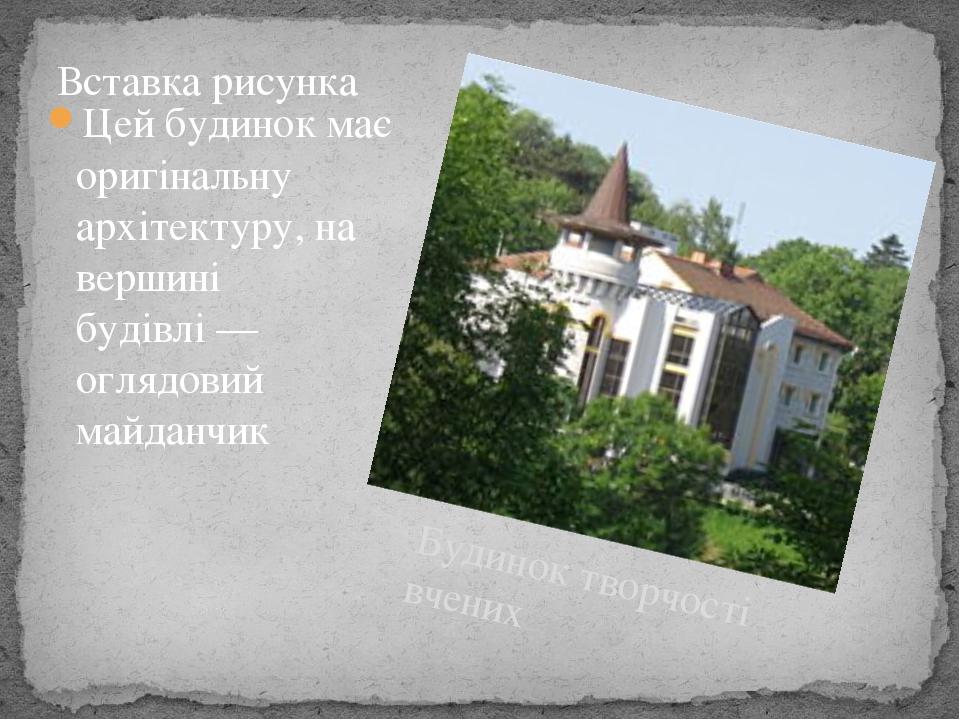 Будинок творчості вчених Цей будинок має оригінальну архітектуру, на вершині будівлі— оглядовий майданчик