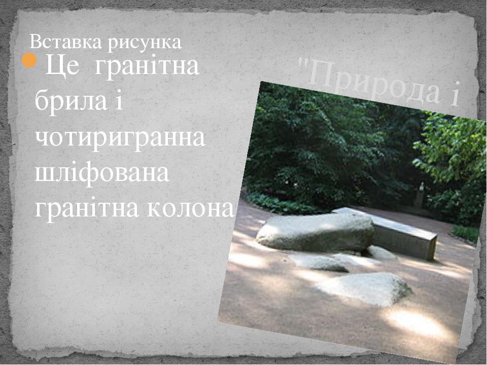 """""""Природа і мистецтво"""" Це гранітна брила і чотиригранна шліфована гранітна колона."""