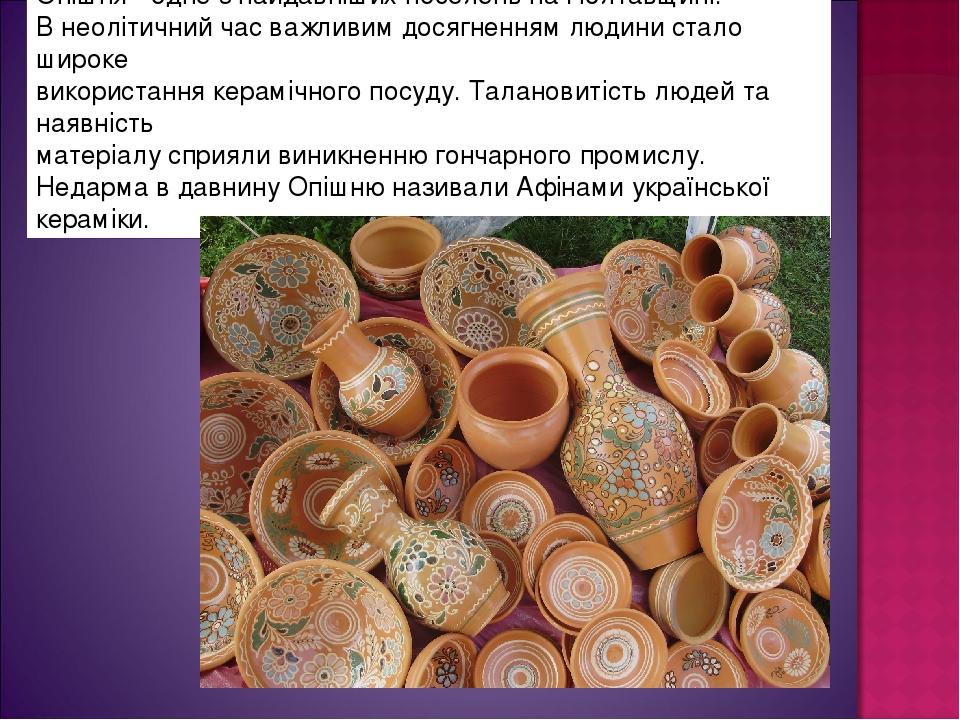 Опішня - одне з найдавніших поселень на Полтавщині. В неолітичний час важливим досягненням людини стало широке використання керамічного посуду. Тал...