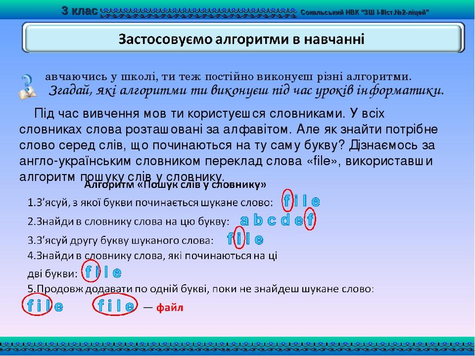Навчаючись у школі, ти теж постійно виконуєш різні алгоритми. Під час вивчення мов ти користуєшся словниками. У всіх словниках слова розташовані за...