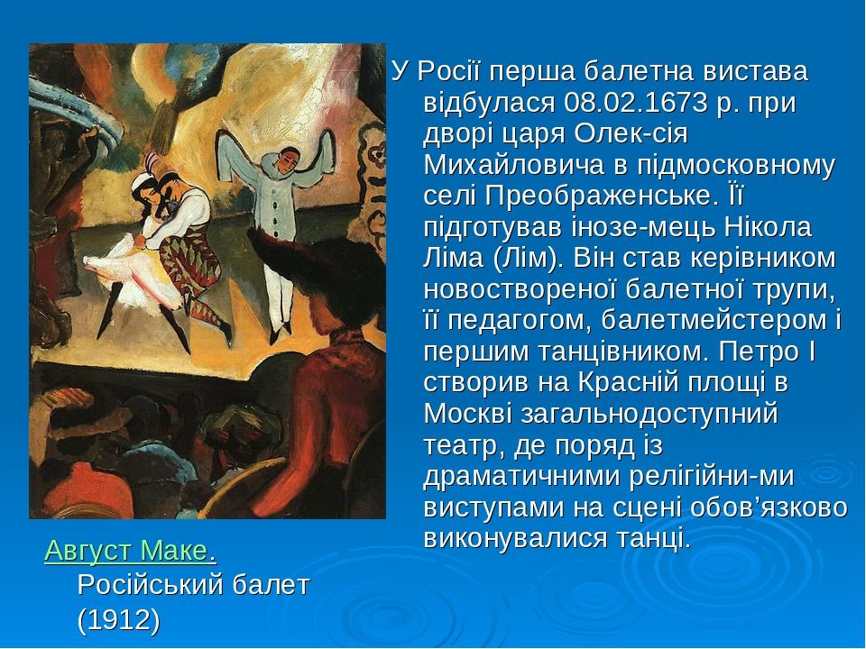 У Росії перша балетна вистава відбулася 08.02.1673 р. при дворі царя Олексія Михайловича в підмосковному селі Преображенське. Її підготував інозе...
