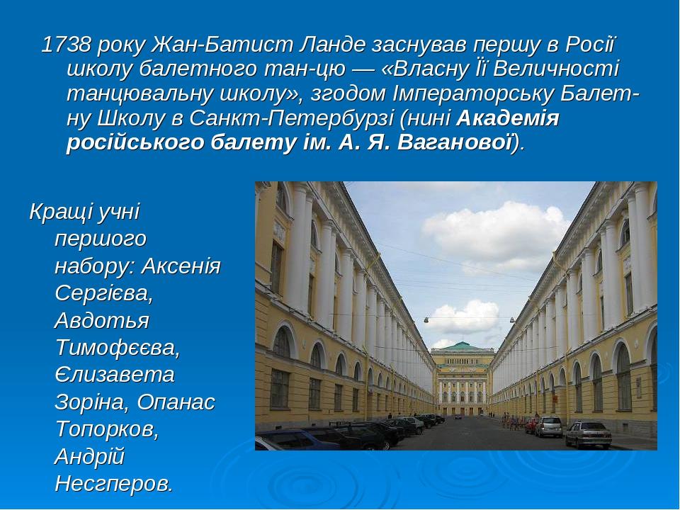 1738 року Жан-Батист Ланде заснував першу в Росії школу балетного танцю — «Власну Її Величності танцювальну школу», згодом Імператорську Балетну ...