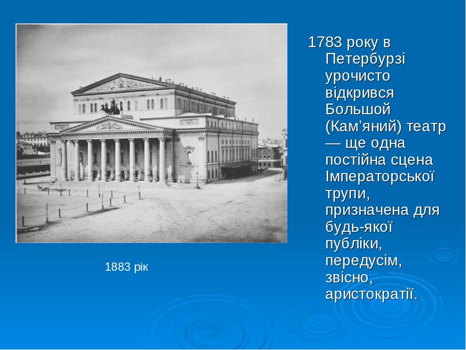 1783 року в Петербурзі урочисто відкрився Большой (Кам'яний) театр — ще одна постійна сцена Імператорської трупи, призначена для будь-якої публіки,...