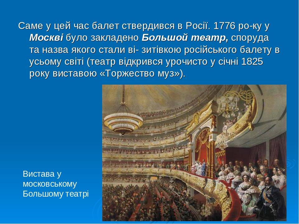 Саме у цей час балет ствердився в Росії. 1776 року у Москві було закладено Большой театр, споруда та назва якого стали ві- зитівкою російського ба...