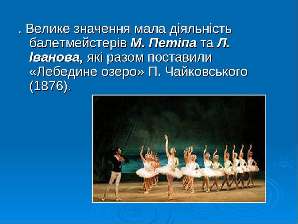 . Велике значення мала діяльність балетмейстерів М. Петіпа та Л. Іванова, які разом поставили «Лебедине озеро» П. Чайковського (1876).