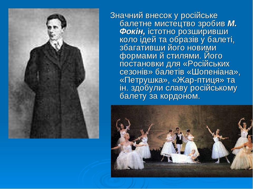 Значний внесок у російське балетне мистецтво зробив М. Фокін, істотно розширивши коло ідей та образів у балеті, збагативши його новими формами й ст...