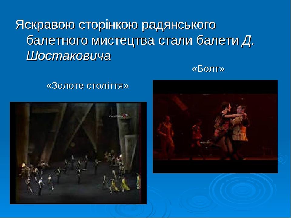 Яскравою сторінкою радянського балетного мистецтва стали балети Д. Шостаковича «Золоте століття» «Болт»