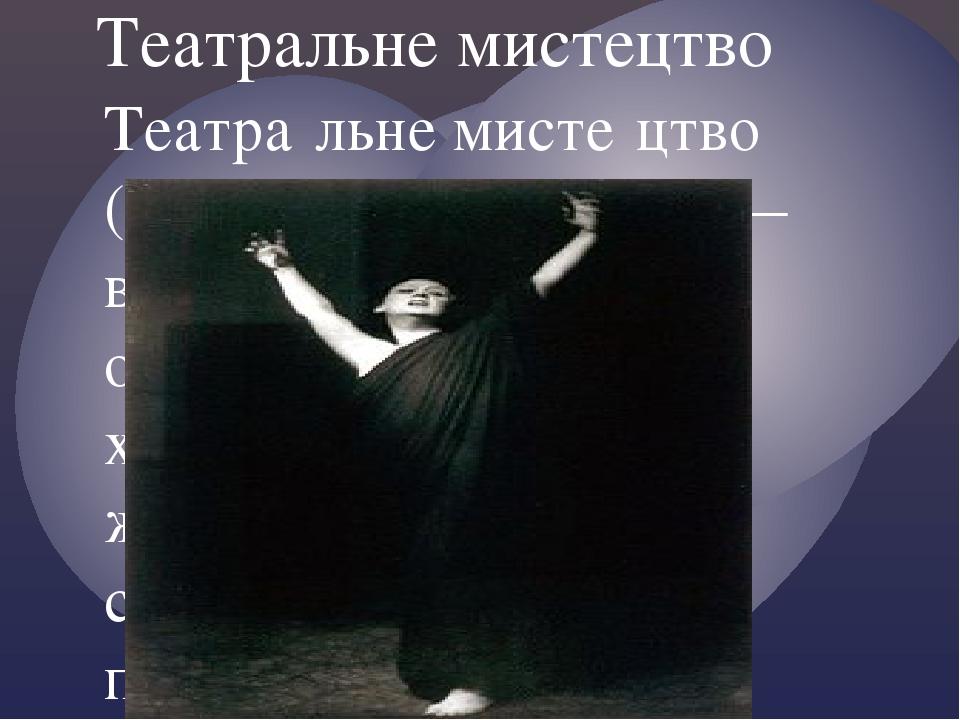 Театральне мистецтво Театра́льне мисте́цтво (англ. Performing arts) — вид мистецтва, особливістю якого є художнє відображення життя за допомогою сц...