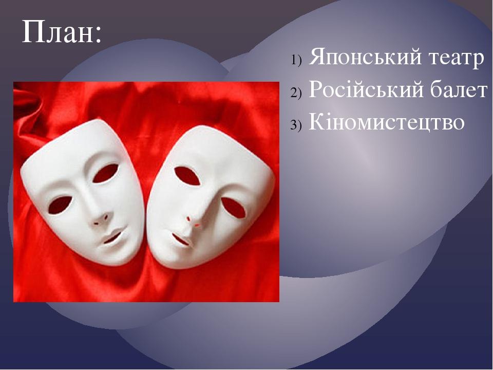 Японський театр Російський балет Кіномистецтво План: {