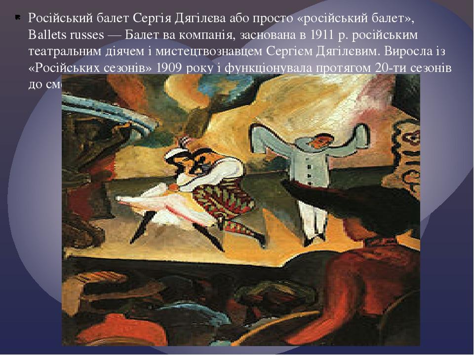 Російський балет Сергія Дягілєва або просто «російський балет», Ballets russes — Балет ва компанія, заснована в 1911 р. російським театральним діяч...