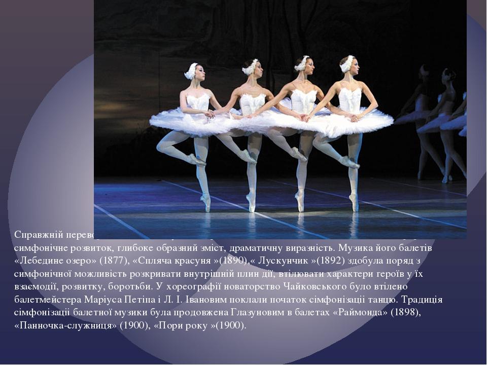 Справжній переворот в балетної музики справив Чайковський, який вніс до неї безперервне симфонічне розвиток, глибоке образний зміст, драматичну вир...