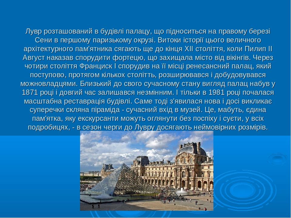 Лувр розташований в будівлі палацу, що підноситься на правому березі Сени в першому паризькому окрузі. Витоки історії цього величного архітектурног...