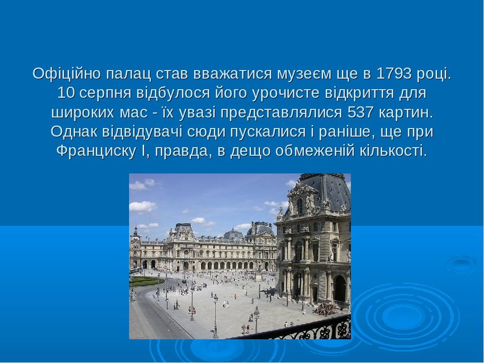 Офіційно палац став вважатися музеєм ще в 1793 році. 10 серпня відбулося його урочисте відкриття для широких мас - їх увазі представлялися 537 карт...